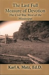 The Last Full Measure of Devotion: The Civil War West of the Mississippi by Karl A. Matz