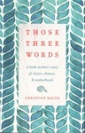 Those Three Words: A Birth Mother's Story of Choice, Chance & Motherhood by Christine M. Bauer
