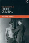 Myth of the Queer Criminal by Jeffery P. Dennis