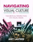Navigating Visual Culture: Theoretical Perspectives on Visual Media by Amy Mattson Lauters